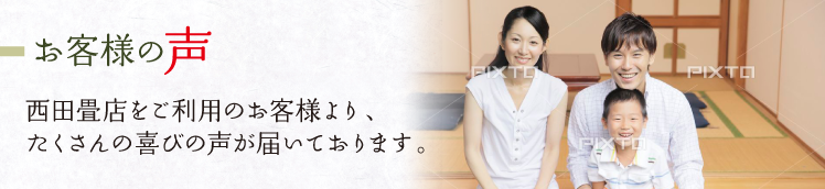お客様の声 西田畳店をご利用のお客様より、たくさんの喜びの声が届いています。